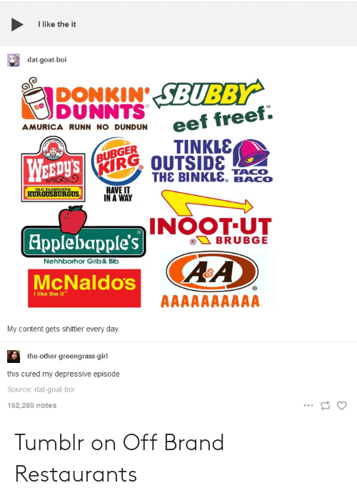 On Off: I like the it  dat-goat-boi  DONKIN SBUBBY  DUNNTS  AMURICA RUNN NO DUNDUN  BUBGERTINKLS  RIR% OUTSIDE  WEEDys  THE BINKL&. BACO  HAVE IT  IN A WAY  HURGUSBURGUS  INOOT-UT  Applebapple's  Nehhborhor Grib&Bib  ARA  McNaldos  I like the it  My content gets shittier every day  the-other-green  grass-girl  this cured my depressive episode  Source: dat-goat-boi  162,280 notes Tumblr on Off Brand Restaurants