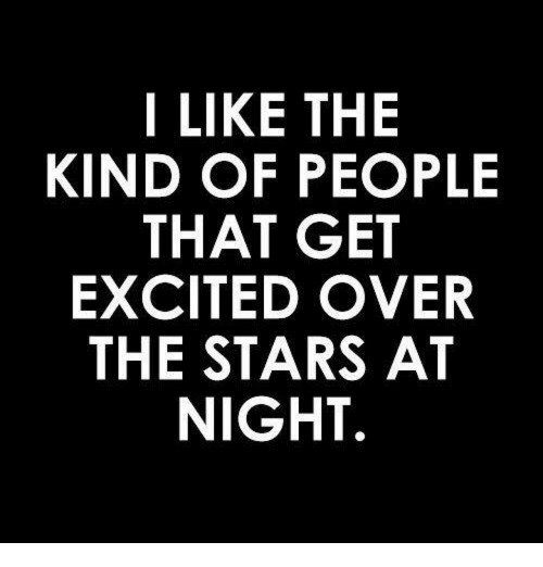 Get Excited: I LIKE THE  KIND OF PEOPLE  THAT GET  EXCITED OVER  THE STARS AT  NIGHT.