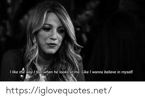 believe: I like the way I feel when he looks at me. Likel wanna believe in myself. https://iglovequotes.net/