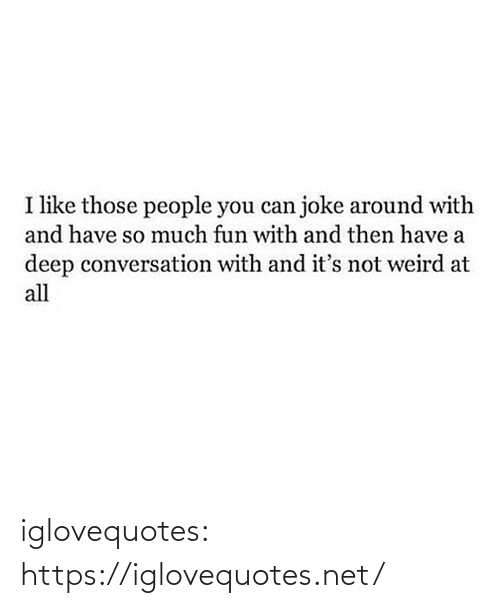 weird: I like those people you can joke around with  and have so much fun with and then have a  deep conversation with and it's not weird at  all iglovequotes:  https://iglovequotes.net/