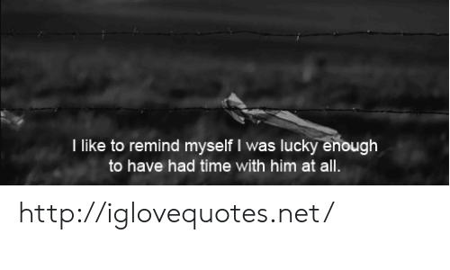 Http, Time, and Net: I like to remind myself I was lucky enough  to have had time with him at all. http://iglovequotes.net/