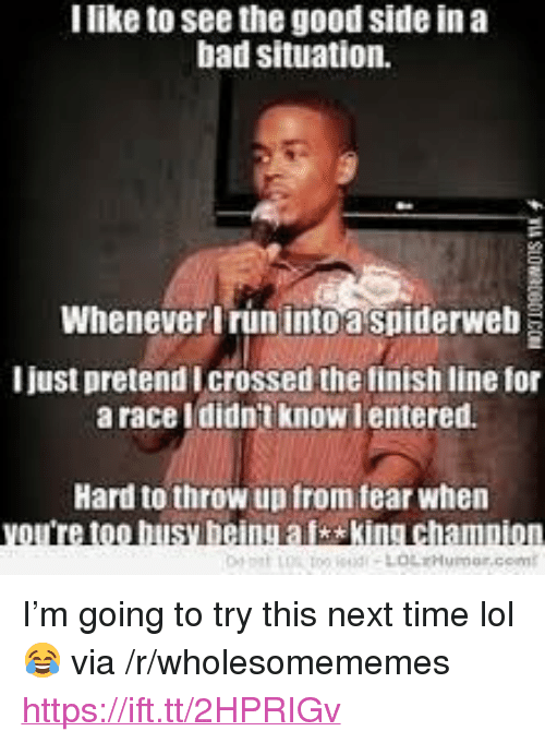 "Bad, Finish Line, and Lol: I like to see the good side in a  bad situation.  Whenever Irun into a spiderweb  I just pretend Icrossed the finish line for  a race Ididnt know lentered.  Hard to throw up from fear when  too busy being aisking champion <p>I'm going to try this next time lol 😂 via /r/wholesomememes <a href=""https://ift.tt/2HPRIGv"">https://ift.tt/2HPRIGv</a></p>"