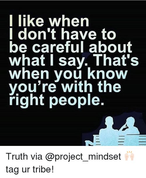 Memes, Truth, and Be Careful: I like when  I don't have to  be careful about  what I say. That's  when vou Know  you're with the  right people. Truth via @project_mindset 🙌🏻tag ur tribe!