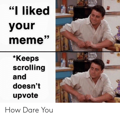 "Meme, How, and Dare: ""I liked  your  meme""  *Кеeps  scrolling  and  doesn't  upvote How Dare You"