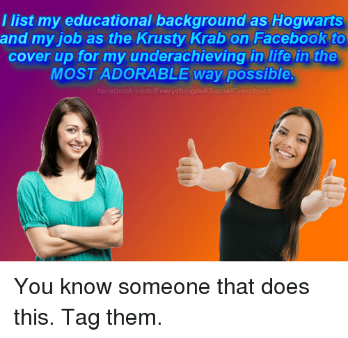 krustie: I list my educational background as Hogwarts  and my job as the Krusty Krab on Facebook to  cover up for my underachieving in life in the  MOST ADORABLE Way possible.  facebook.com/Everything/SA Social Construct You know someone that does this. Tag them.