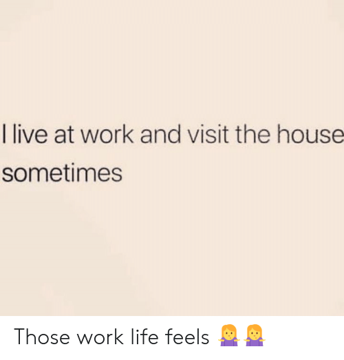 Life, Memes, and Work: I live at work and visit the house  sometimes Those work life feels 🤷♀️🤷♀️