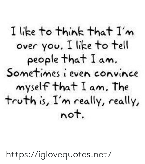 Truth, Net, and Think: I lke to think that I'm  over you. I like to tell  people that I am  Sometimes i even convince  myself that I am. The  truth is, I'm really, really,  not. https://iglovequotes.net/