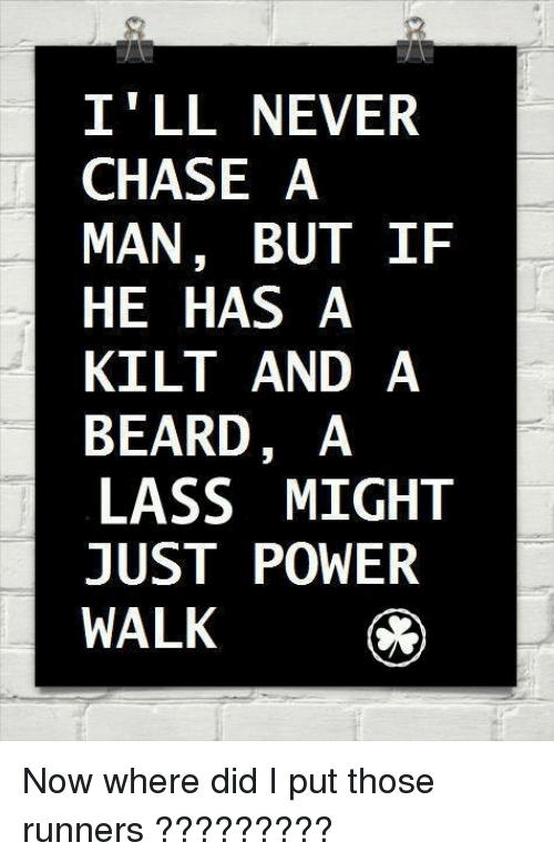 kilt: I LL NEVER  CHASE A  MAN, BUT IF  HE HAS A  KILT AND A  BEARD, A  LASS MIGHT  JUST POWER  WALK Now where did I put those runners ?????????