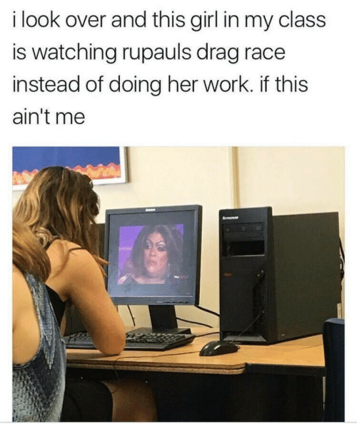 Work, Girl, and Race: i look over and this girl in my class  is watching rupauls drag race  instead of doing her work. if this  ain't me
