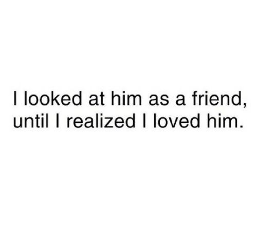 Him, Friend, and Loved: I looked at him as a friend,  until I realized I loved him
