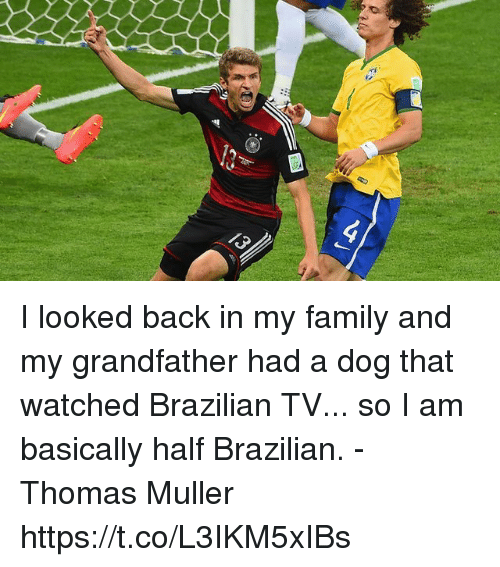 thomas muller: I looked back in my family and my grandfather had a dog that watched Brazilian TV... so I am basically half Brazilian.  -Thomas Muller https://t.co/L3IKM5xIBs