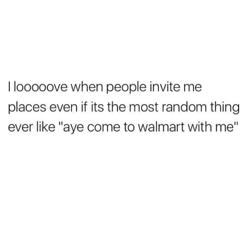 """Walmarter: I looooove when people invite me  places even if its the most random thing  ever like """"aye come to walmart with me"""""""