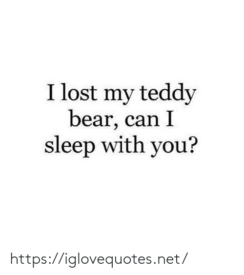 Bear: I lost my teddy  bear, can I  sleep with you? https://iglovequotes.net/
