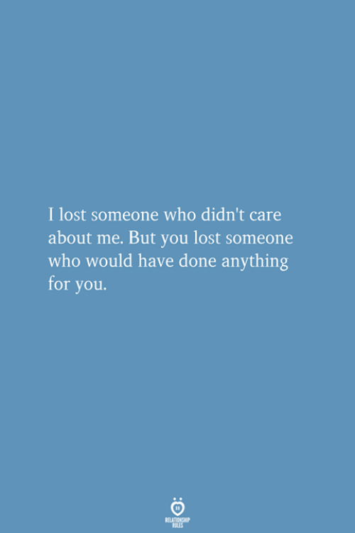 Lost, Who, and You: I lost someone who didn't care  about me. But you lost someone  who would have done anything  or you.