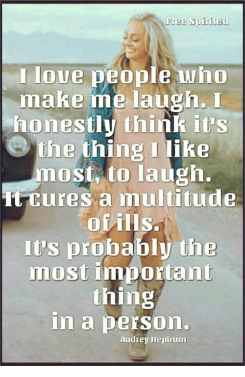 Memes, Audrey Hepburn, and 🤖: I loue people who  make me laugh.I  honestly think itS  the thing I like  most, to laugh.  ttures a multitude  ofills.  It's probably the  most important  thing  in a person  Audrey Hepburn