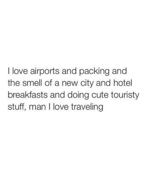 Cute, Love, and Smell: I love airports and packing and  the smell of a new city and hotel  breakfasts and doing cute touristy  stuff, man I love traveling