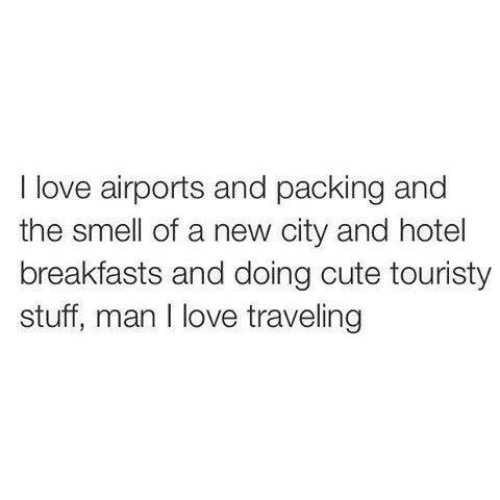 The Smell: I love airports and packing and  the smell of a new city and hotel  breakfasts and doing cute touristy  stuff, man I love traveling