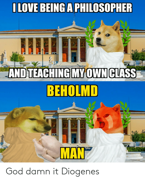 God, Love, and History: I LOVE BEING A PHILOSOPHER  AND TEACHING MY OWN CLASS  ВЕНOLMD  MAN God damn it Diogenes