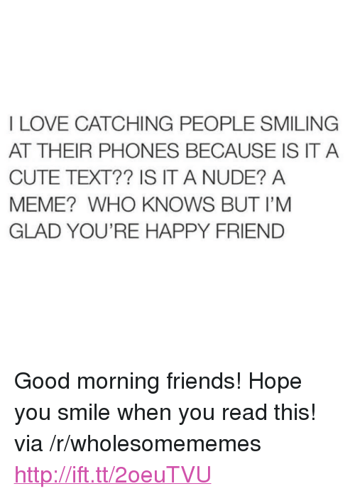 "Cute, Friends, and Love: I LOVE CATCHING PEOPLE SMILING  AT THEIR PHONES BECAUSE IS IT A  CUTE TEXT?? IS IT A NUDE? A  MEME? WHO KNOWS BUT I'M  GLAD YOU'RE HAPPY FRIEND <p>Good morning friends! Hope you smile when you read this! via /r/wholesomememes <a href=""http://ift.tt/2oeuTVU"">http://ift.tt/2oeuTVU</a></p>"