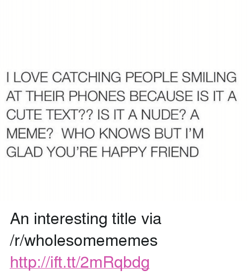 "Cute, Love, and Meme: I LOVE CATCHING PEOPLE SMILING  AT THEIR PHONES BECAUSE IS IT A  CUTE TEXT?? IS IT A NUDE? A  MEME? WHO KNOWS BUT I'M  GLAD YOU'RE HAPPY FRIEND <p>An interesting title via /r/wholesomememes <a href=""http://ift.tt/2mRqbdg"">http://ift.tt/2mRqbdg</a></p>"