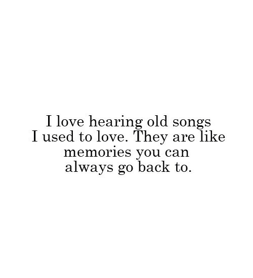 Love, Songs, and Old: I love hearing old songs  I used to love. They are like  memories you can  always go back to.