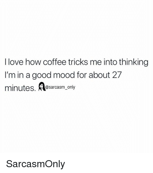 Funny, Love, and Memes: I love how coffee tricks me into thinking  I'm in a good mood for about 27  minutes. @sarcasm, only SarcasmOnly