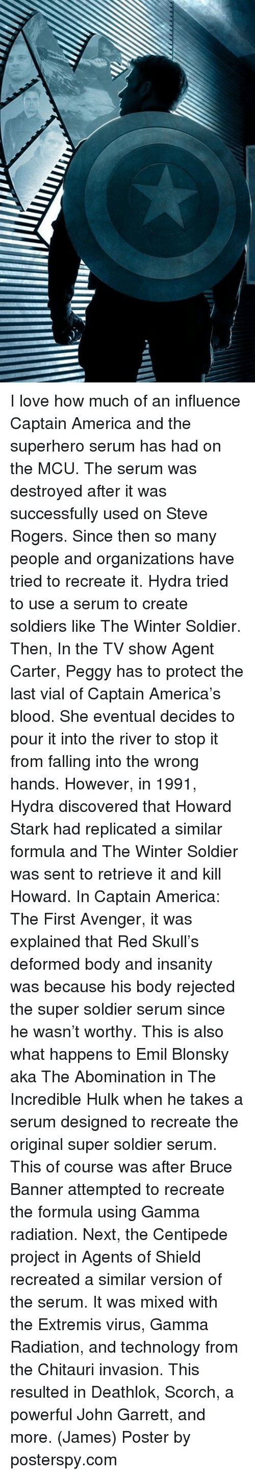 usings: I love how much of an influence Captain America and the superhero serum has had on the MCU. The serum was destroyed after it was successfully used on Steve Rogers. Since then so many people and organizations have tried to recreate it.  Hydra tried to use a serum to create soldiers like The Winter Soldier. Then, In the TV show Agent Carter, Peggy has to protect the last vial of Captain America's blood. She eventual decides to pour it into the river to stop it from falling into the wrong hands. However, in 1991, Hydra discovered that Howard Stark had replicated a similar formula and The Winter Soldier was sent to retrieve it and kill Howard.   In Captain America: The First Avenger, it was explained that Red Skull's deformed body and insanity was because his body rejected the super soldier serum since he wasn't worthy. This is also what happens to Emil Blonsky aka The Abomination in The Incredible Hulk when he takes a serum designed to recreate the original super soldier serum. This of course was after Bruce Banner attempted to recreate the formula using Gamma radiation.   Next, the Centipede project in Agents of Shield recreated a similar version of the serum. It was mixed with the Extremis virus, Gamma Radiation, and technology from the Chitauri invasion. This resulted in Deathlok, Scorch, a powerful John Garrett, and more.  (James)  Poster by posterspy.com