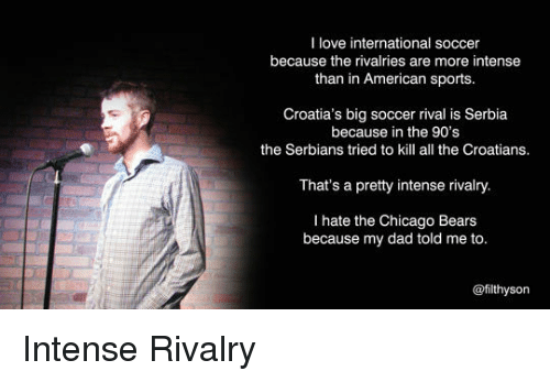 Chicago Bears: I love international soccer  because the rivalries are more intense  than in American sports.  Croatia's big soccer rival is Serbia  because in the 90's  the Serbians tried to kill all the Croatians.  That's a pretty intense rivalry.  I hate the Chicago Bears  because my dad told me to.  @filthysorn <p>Intense Rivalry</p>