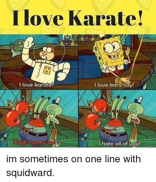 Love, Money, and Squidward: I love Karate!  I love karate!  I love kara-tay  llove money oy  lhate all of you! im sometimes on one line with squidward.