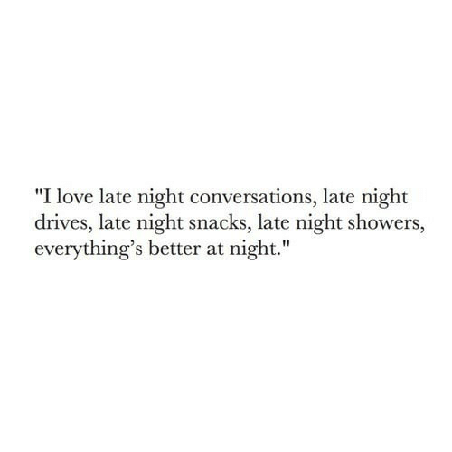 "late night: ""I love late night conversations, late night  drives, late night snacks, late night showers,  everything's better at night."""