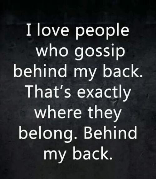 Love, Memes, and Back: I love people  who gossip  behind my back  That's exactly  where they  belong. Behind  my back