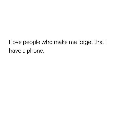 Love, Phone, and Who: I love people who make me forget that I  have a phone