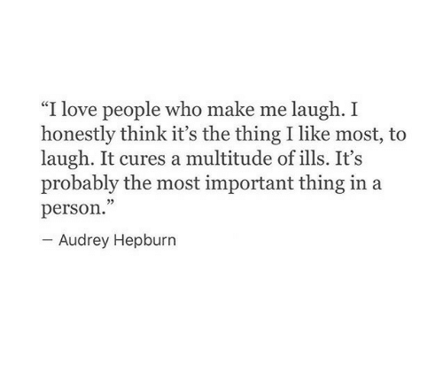 """Love, Audrey Hepburn, and The Thing: """"I love people who make me laugh. I  honestly think it's the thing I like most, to  laugh. It cures a multitude of ills. It's  probably the most important thing in a  person.""""  Audrey Hepburn"""