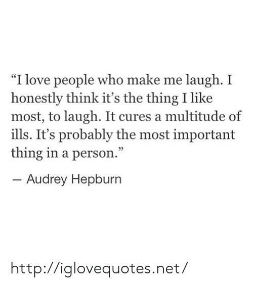 """Important Thing: """"I love people who make me laugh. I  honestly think it's the thing I like  most, to laugh. It cures a multitude of  ills. It's probably the most important  thing in a person.""""  -Audrey Hepburn  95 http://iglovequotes.net/"""