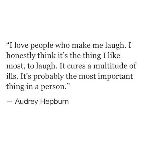 """Important Thing: """"I love people who make me laugh. I  honestly think it's the thing I like  most, to laugh. It cures a multitude of  ills. It's probably the most important  thing in a person.""""  -Audrey Hepburn"""