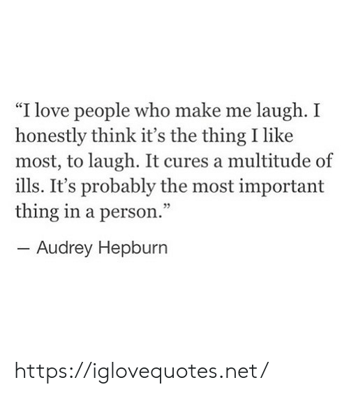 "Love, Audrey Hepburn, and The Thing: ""I love people who make me laugh. I  honestly think it's the thing I like  most, to laugh. It cures a multitude of  ills. It's probably the most important  thing in a person.""  - Audrey Hepburn https://iglovequotes.net/"