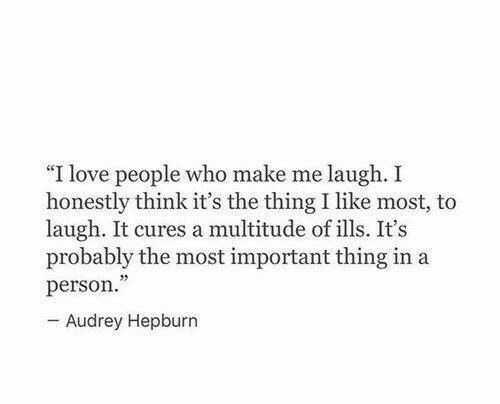 """Important Thing: """"I love people who make me laugh. I  honestly think it's the thing I like most, to  laugh. It cures a multitude of ills. It's  probably the most important thing in a  person.  - Audrey Hepburn"""