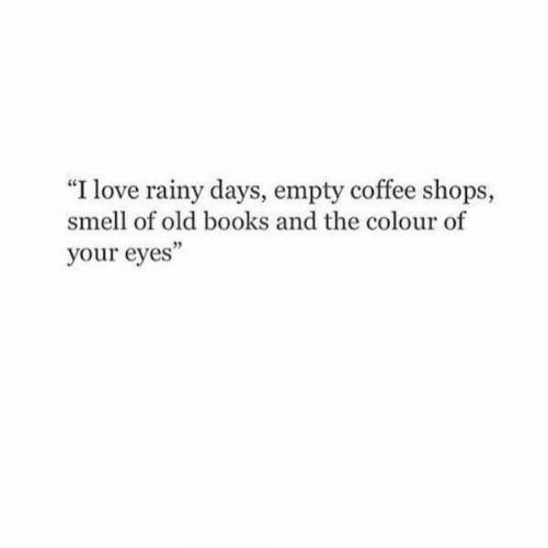 "Books, Love, and Smell: ""I love rainy days, empty coffee shops,  smell of old books and the colour of  your eyes"""