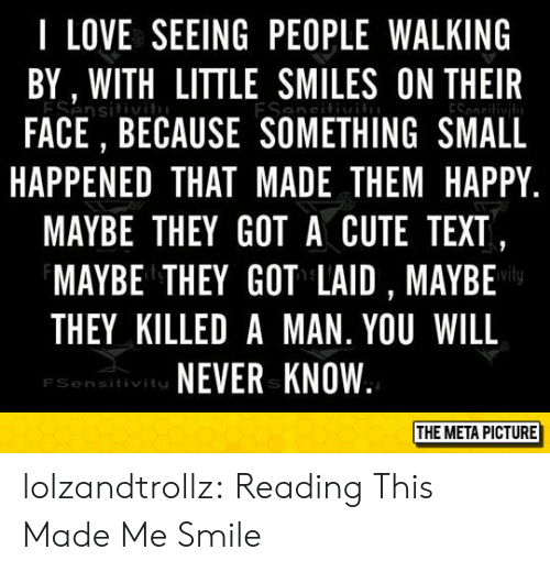 Killed A Man: I LOVE SEEING PEOPLE WALKING  BY, WITH LITTLE SMILES ON THEIR  ESensitiv  FACE, BECAUSE SOMETHING SMALL  ESesi  HAPPENED THAT MADE THEM HAPPY  MAYBE THEY GOT A CUTE TEXT,  MAYBE THEY GOT LAID , MAYBE  THEY KILLED A MAN. YOU WILL  NEVER KNOW  FSensitivits  THE META PICTURE lolzandtrollz:  Reading This Made Me Smile