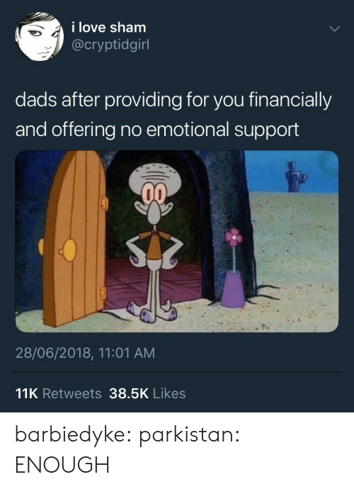 Love, Tumblr, and Blog: i love sham  @cryptidgirl  dads after providing for you financially  and offering no emotional support  28/06/2018, 11:01 AM  11K Retweets 38.5K Likes barbiedyke:  parkistan: ENOUGH