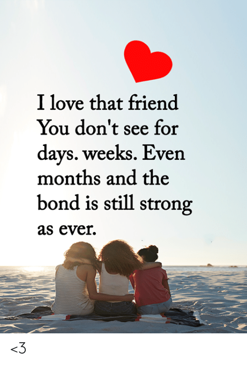 Love, Memes, and Strong: I love that friend  You don't see for  days. weeks. Even  months and the  bond is still strong  as ever  T <3