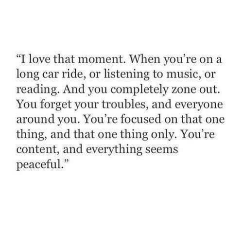 "that moment when: ""I love that moment. When you're on a  long car ride, or listening to music, or  reading. And you completely zone out  You forget your troubles, and everyone  around you. You're focused on that one  thing, and that one thing only. You're  content, and everything seems  peaceful."