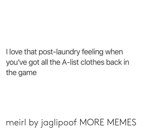 The A: I love that post-laundry feeling when  you've got all the A-list clothes back in  the game meirl by jaglipoof MORE MEMES