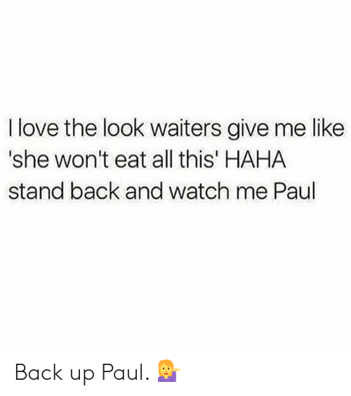 Love, Watch Me, and Watch: I love the look waiters give me like  'she won't eat all this' HAHA  stand back and watch me Paul Back up Paul. 💁‍♀️