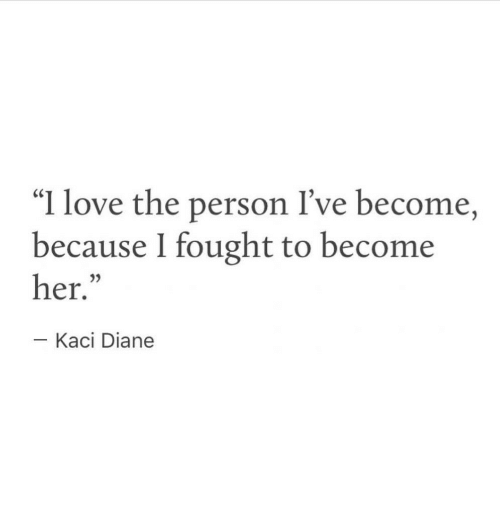 """Love, Her, and Person: """"I love the person I've become,  because I fought to become  her.  05  Kaci Diane"""