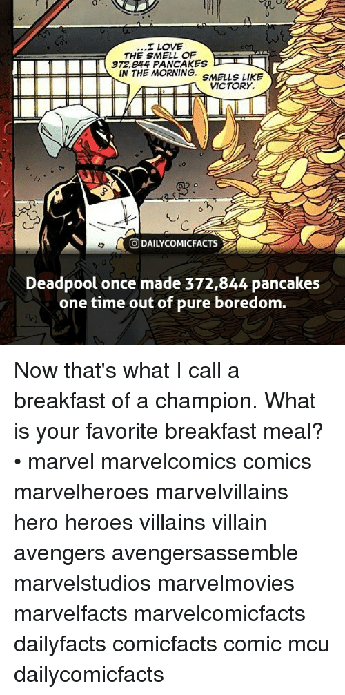Pured: I LOVE  THE SMELL OF  372,e44 PANCAKES  IN THE MORNING. SMELLS LIKE  VICTORY.  回DAILYCOMICFACTS  Deadpool once made 372,844 pancakes  one time out of pure boredom. Now that's what I call a breakfast of a champion. What is your favorite breakfast meal? • marvel marvelcomics comics marvelheroes marvelvillains hero heroes villains villain avengers avengersassemble marvelstudios marvelmovies marvelfacts marvelcomicfacts dailyfacts comicfacts comic mcu dailycomicfacts