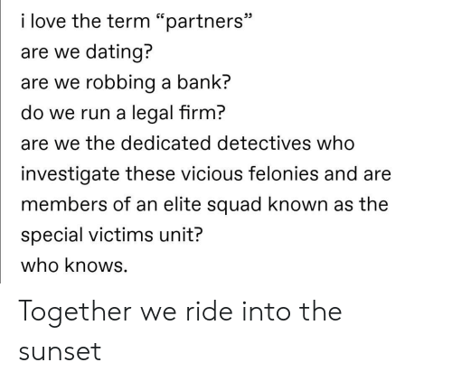 """Dating, Love, and Run: i love the term """"partners""""  are we dating?  are we robbing a bank?  do we run a legal firm?  are we the dedicated detectives who  investigate these vicious felonies and are  members of an elite squad known as the  special victims unit?  who knows. Together we ride into the sunset"""