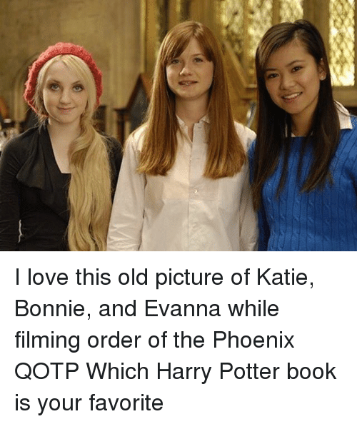 old picture: I love this old picture of Katie, Bonnie, and Evanna while filming order of the Phoenix QOTP Which Harry Potter book is your favorite