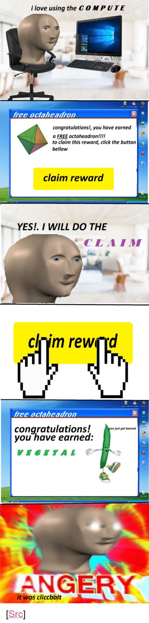 """Beaned: i love using the C O MPUTE  free octaheadron  congratulations!, you have earned  a FREE  to claim this reward, click the buttorn  bellow  octaheadronck the button  claim reward  YES. I WILL DO THE  CLAIM  clnim rewçrd  free octaheadron  congratulations!  you have earned  just got beaned  VEGETAL  ANGER  it was cliccbait <p>[<a href=""""https://www.reddit.com/r/surrealmemes/comments/7yelgb/clickbait/"""">Src</a>]</p>"""