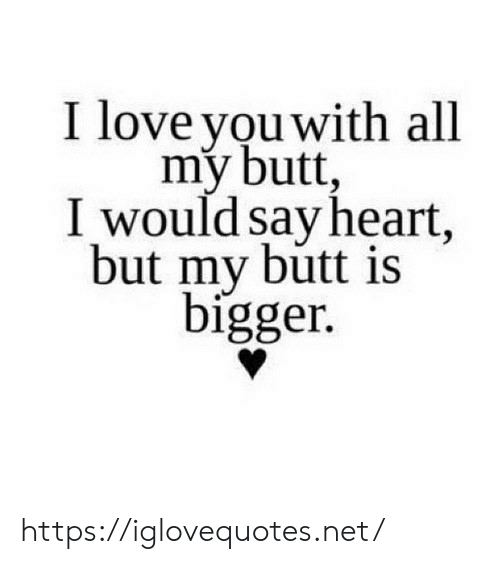 Butt, Love, and Heart: I love vou with all  my butt  I would say heart,  but my butt is  bígger. https://iglovequotes.net/